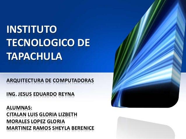 INSTITUTO TECNOLOGICO DE TAPACHULA ARQUITECTURA DE COMPUTADORAS ING. JESUS EDUARDO REYNA ALUMNAS: CITALAN LUIS GLORIA LIZB...