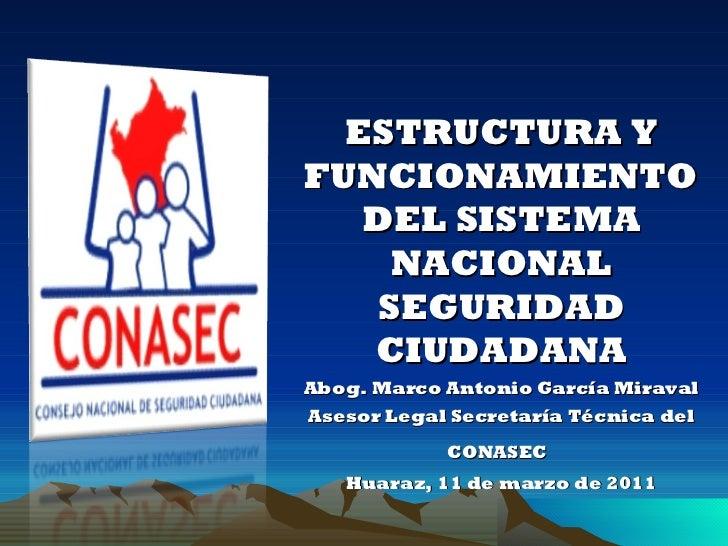 <ul><ul><li>ESTRUCTURA Y FUNCIONAMIENTO DEL SISTEMA NACIONAL SEGURIDAD CIUDADANA </li></ul></ul><ul><ul><li>Abog. Marco An...