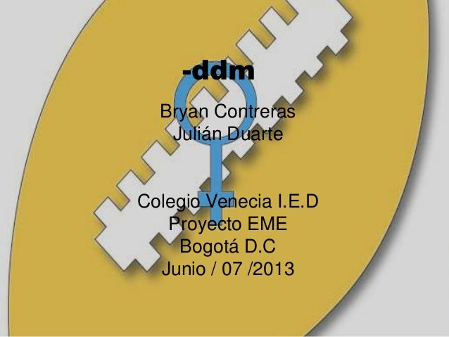 -ddm Bryan Contreras Julián Duarte Colegio Venecia I.E.D Proyecto EME Bogotá D.C Junio / 07 /2013