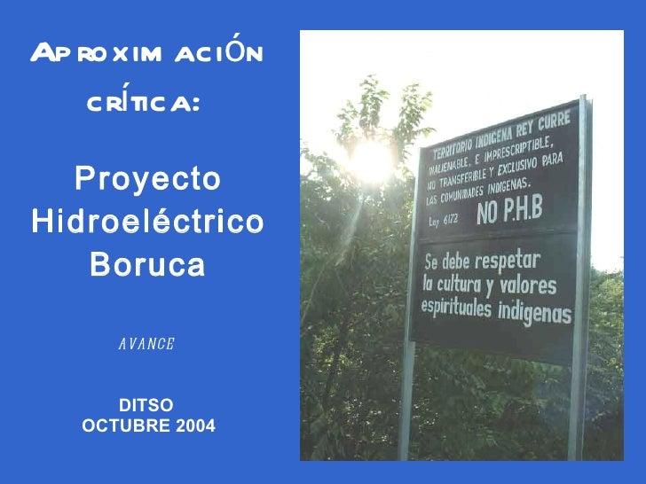 Aproximación crítica:   Proyecto Hidroeléctrico Boruca avance  DITSO  OCTUBRE 2004
