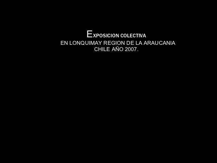 E XPOSICION COLECTIVA   EN LONQUIMAY REGION DE LA ARAUCANIA CHILE AÑO 2007.