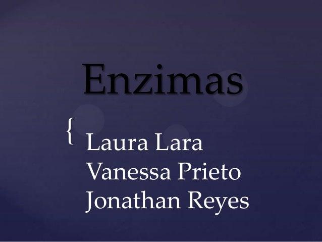 Enzimas{ Laura Lara Vanessa Prieto Jonathan Reyes