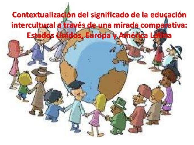 Contextualización del significado de la educación intercultural a través de una mirada comparativa: Estados Unidos, Europa...