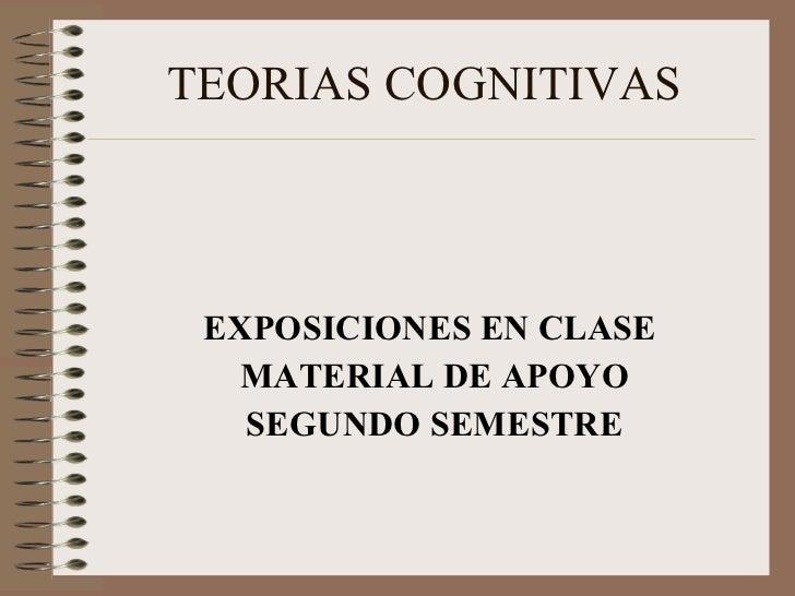 TEORIAS COGNITIVAS <ul><li>EXPOSICIONES EN CLASE  </li></ul><ul><li>MATERIAL DE APOYO </li></ul><ul><li>SEGUNDO SEMESTRE <...