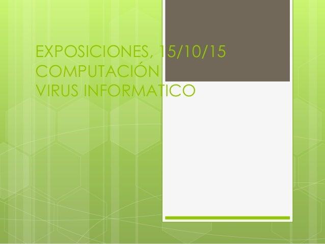EXPOSICIONES, 15/10/15 COMPUTACIÓN VIRUS INFORMATICO