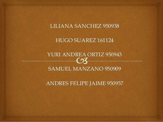 LILIANA SANCHEZ 950938 HUGO SUAREZ 161124 YURI ANDREA ORTIZ 950943 SAMUEL MANZANO 950909 ANDRES FELIPE JAIME 950957