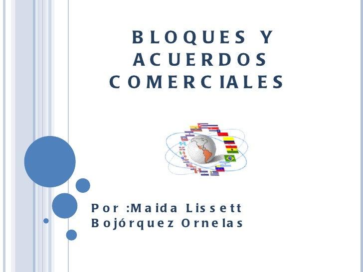 BLOQUES Y ACUERDOS COMERCIALES  Por :Maida Lissett Bojórquez Ornelas