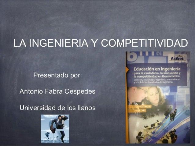 LA INGENIERIA Y COMPETITIVIDAD     Presentado por: Antonio Fabra Cespedes Universidad de los llanos