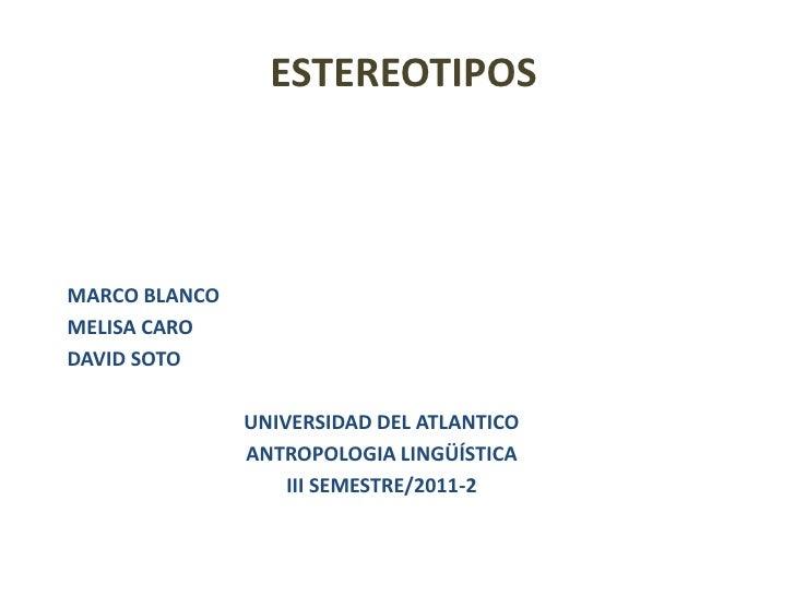 ESTEREOTIPOSMARCO BLANCOMELISA CARODAVID SOTO               UNIVERSIDAD DEL ATLANTICO               ANTROPOLOGIA LINGÜÍSTI...