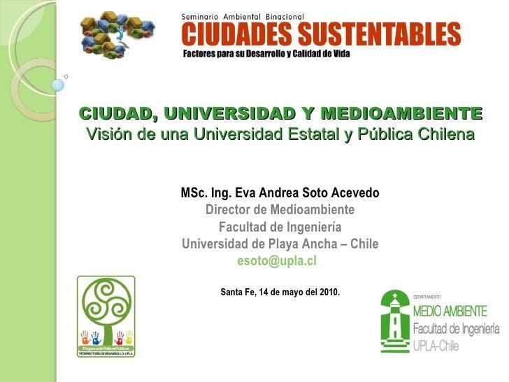 CIUDAD, UNIVERSIDAD Y MEDIOAMBIENTE Visión de una Universidad Estatal y Pública Chilena MSc. Ing.   Eva Andrea Soto Aceved...