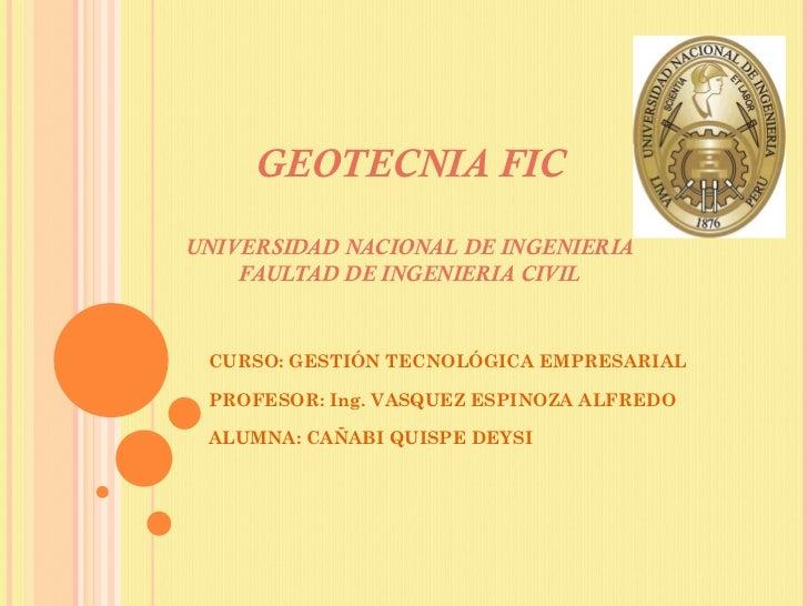 GEOTECNIA FIC UNIVERSIDAD NACIONAL DE INGENIERIA FAULTAD DE INGENIERIA CIVIL CURSO: GESTIÓN TECNOLÓGICA EMPRESARIAL PROFES...