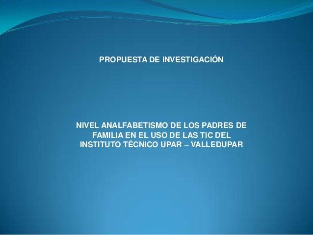 PROPUESTA DE INVESTIGACIÓN  NIVEL ANALFABETISMO DE LOS PADRES DE FAMILIA EN EL USO DE LAS TIC DEL INSTITUTO TÉCNICO UPAR –...