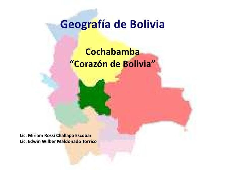 """Geografía de Bolivia<br />Cochabamba <br />""""Corazón de Bolivia""""<br />Lic. Miriam Rossi Challapa Escobar<br />Lic. Edwin Wi..."""