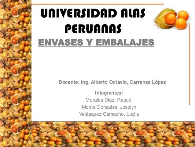 UNIVERSIDAD ALAS PERUANAS  ENVASES Y EMBALAJES  Docente: Ing. Alberto Octavio, Carranza López Integrantes: Morales Díaz, R...