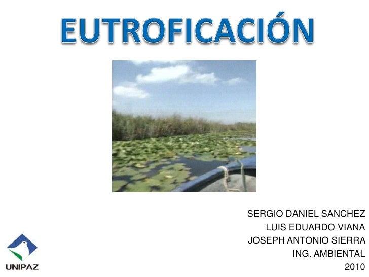 EUTROFICACIÓN<br />SERGIO DANIEL SANCHEZ<br />LUIS EDUARDO VIANA<br />JOSEPH ANTONIO SIERRA <br />ING. AMBIENTAL<br />2010...