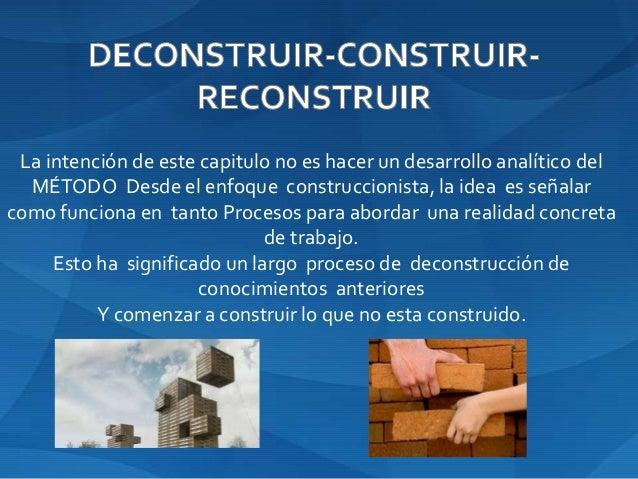 La intención de este capitulo no es hacer un desarrollo analítico del MÉTODO Desde el enfoque construccionista, la idea es...