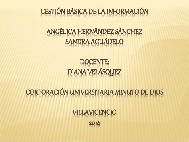 GESTIÓN BÁSICA DE LA INFORMACIÓN  ANGÉLICA HERNÁNDEZ SÁNCHEZ  SANDRA AGUÁDELO  DOCENTE:  DIANA VELÁSQUEZ  CORPORACIÓN UNIV...