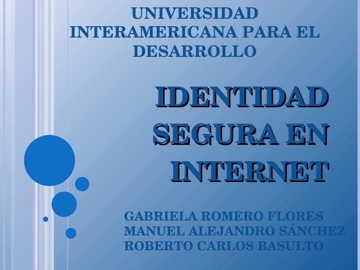 IDENTIDAD SEGURA EN INTERNET UNIVERSIDAD INTERAMERICANA PARA EL DESARROLLO GABRIELA ROMERO FLORES MANUEL ALEJANDRO SÁNCHEZ...