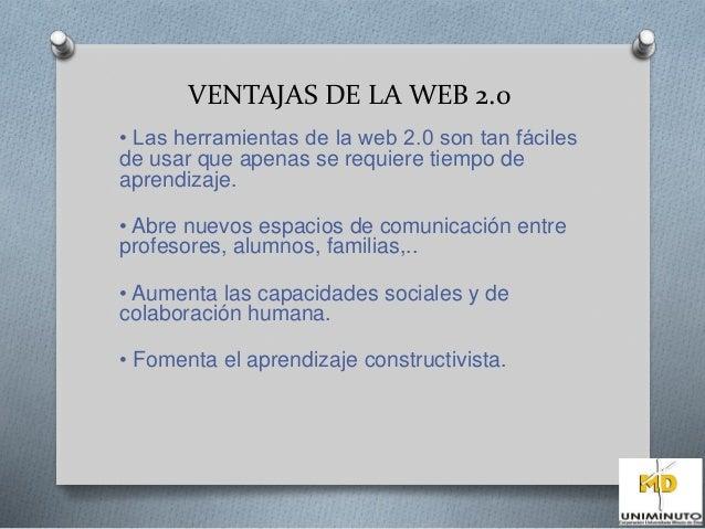 VENTAJAS DE LA WEB 2.0  • Las herramientas de la web 2.0 son tan fáciles  de usar que apenas se requiere tiempo de  aprend...