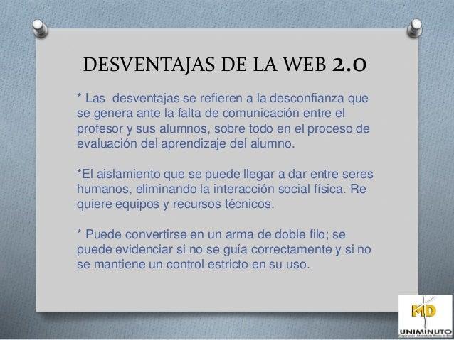 DESVENTAJAS DE LA WEB 2.0  * Las desventajas se refieren a la desconfianza que  se genera ante la falta de comunicación en...