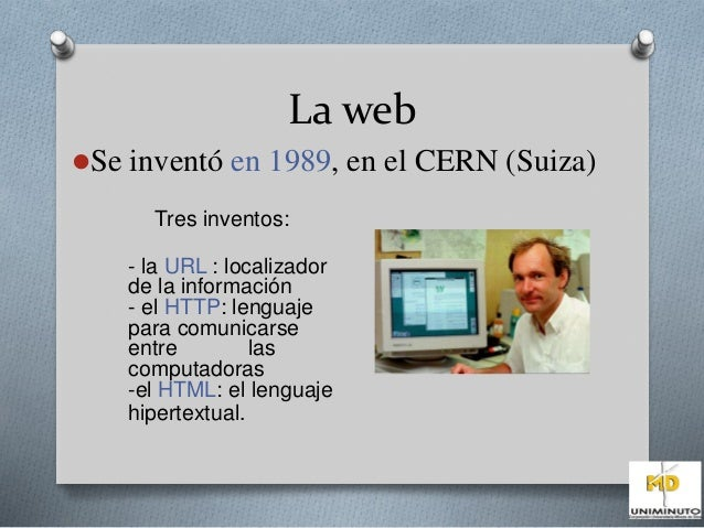 La web  Se inventó en 1989, en el CERN (Suiza)  Tres inventos:  - la URL : localizador  de la información  - el HTTP: len...