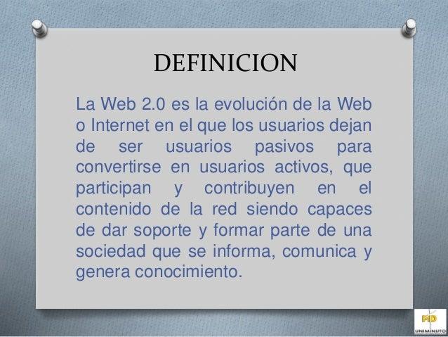 DEFINICION  La Web 2.0 es la evolución de la Web  o Internet en el que los usuarios dejan  de ser usuarios pasivos para  c...