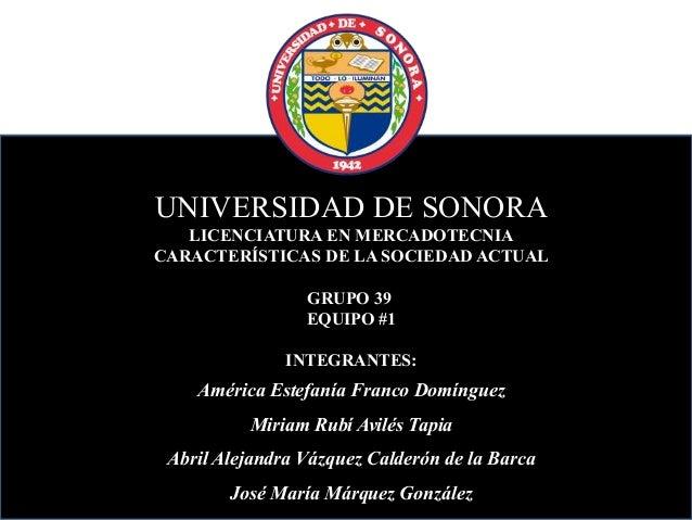 UNIVERSIDAD DE SONORA LICENCIATURA EN MERCADOTECNIA CARACTERÍSTICAS DE LA SOCIEDAD ACTUAL GRUPO 39 EQUIPO #1 INTEGRANTES: ...