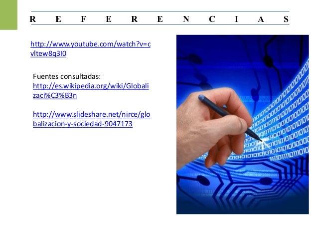 R E F E R E N C I A S http://www.youtube.com/watch?v=c vltew8q3I0 Fuentes consultadas: http://es.wikipedia.org/wiki/Global...