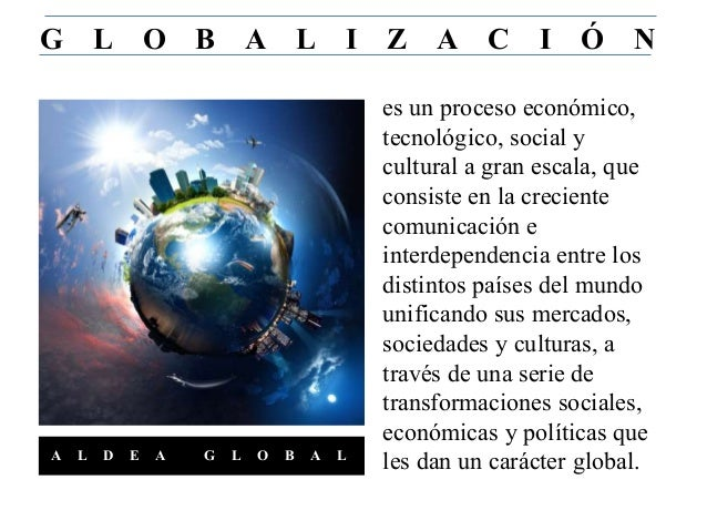 es un proceso económico, tecnológico, social y cultural a gran escala, que consiste en la creciente comunicación e interde...