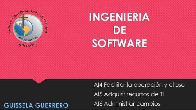 INGENIERIA DE SOFTWARE  AI4 Facilitar la operación y el uso AI5 Adquirir recursos de TI  AI6 Administrar cambios