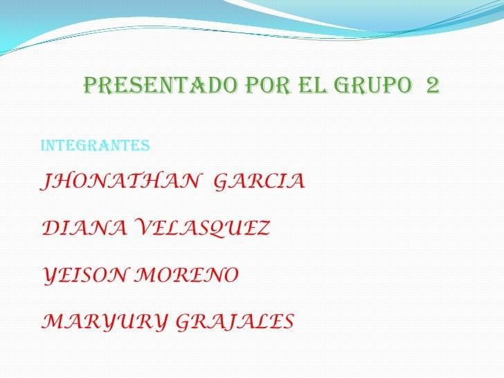 PRESENTADO POR EL GRUPO  2<br />INTEGRANTES<br />JHONATHAN  GARCIA<br />DIANA VELASQUEZ<br />YEISON MORENO<br />MARYURY GR...