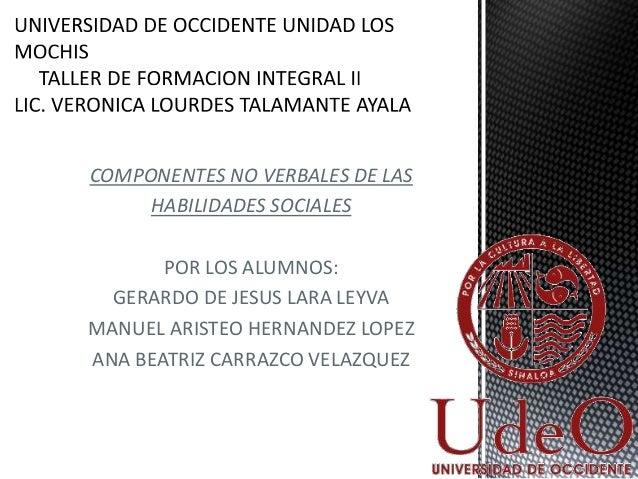 COMPONENTES NO VERBALES DE LAS HABILIDADES SOCIALES POR LOS ALUMNOS: GERARDO DE JESUS LARA LEYVA MANUEL ARISTEO HERNANDEZ ...