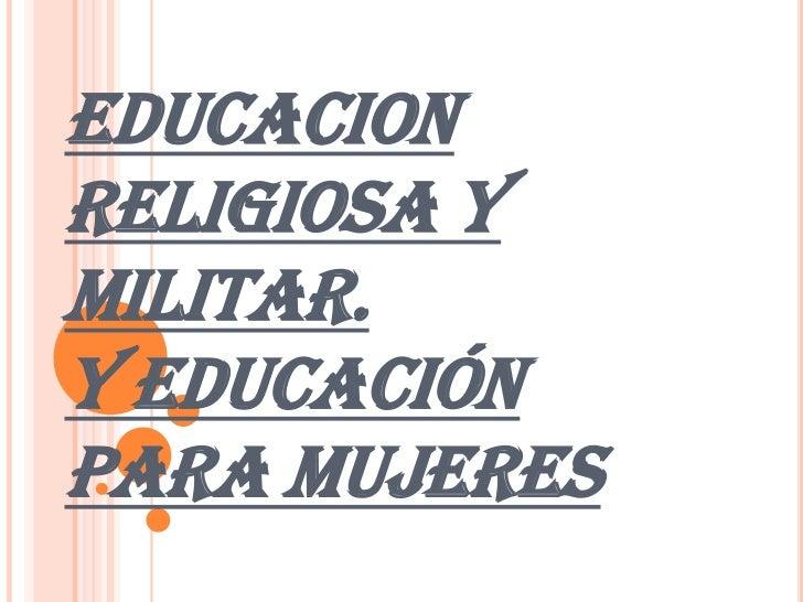EDUCACION RELIGIOSA Y MILITAR.Y EDUCACIÓN PARA MUJERES<br />