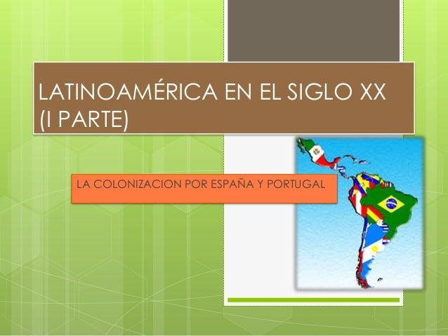 LATINOAMÉRICA EN EL SIGLO XX (I PARTE) LA COLONIZACION POR ESPAÑA Y PORTUGAL