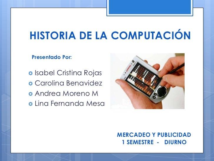 HISTORIA DE LA COMPUTACIÓN Presentado Por: Isabel Cristina Rojas Carolina Benavidez Andrea Moreno M Lina Fernanda Mesa...