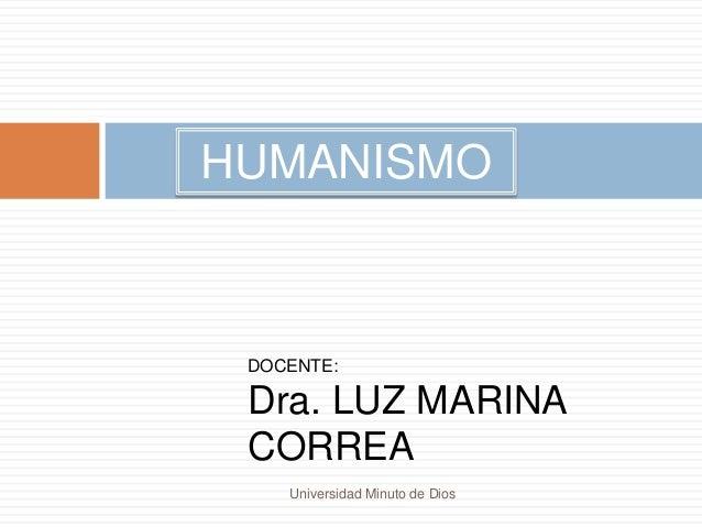 DOCENTE: Dra. LUZ MARINA CORREA Universidad Minuto de Dios HUMANISMO