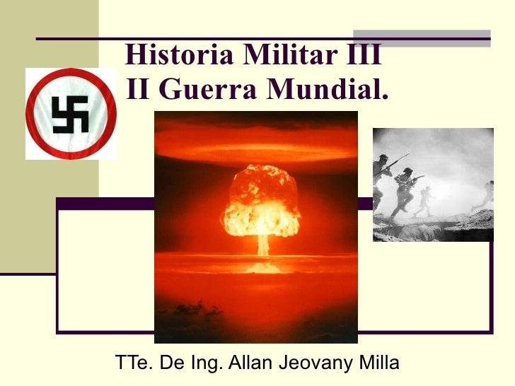 Historia Militar III  II Guerra Mundial. TTe. De Ing. Allan Jeovany Milla