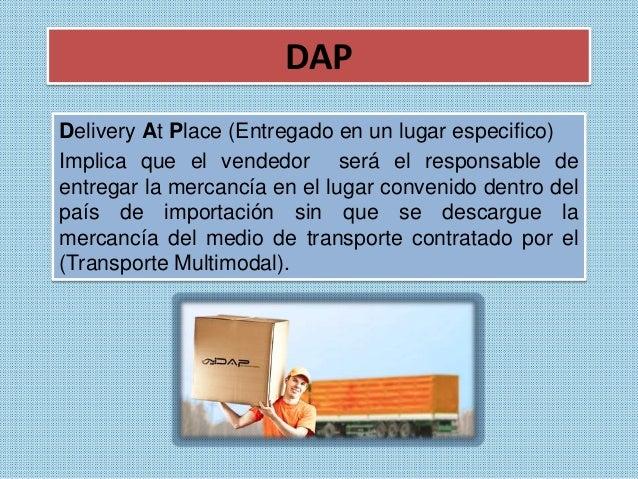 DAP  Delivery At Place (Entregado en un lugar especifico)  Implica que el vendedor será el responsable de  entregar la mer...