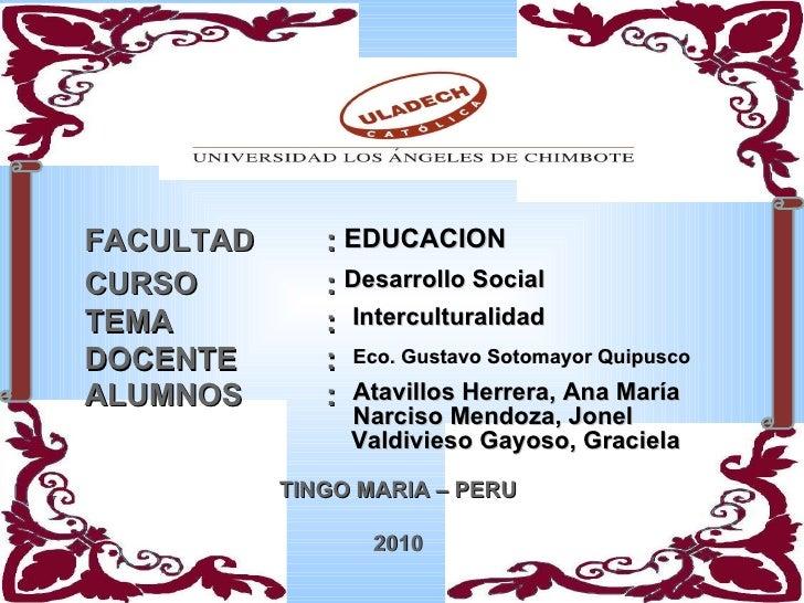 FACULTAD : CURSO : TEMA : DOCENTE : ALUMNOS : TINGO MARIA – PERU 2010 EDUCACION Desarrollo Social Interculturalidad Eco. G...