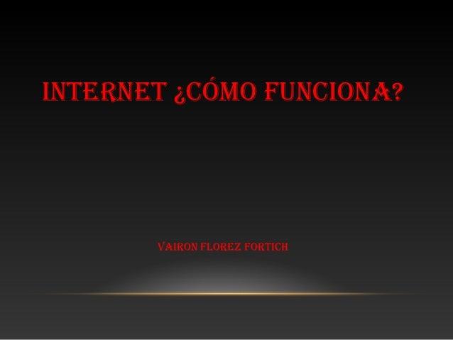 INTERNET ¿CÓMO FUNCIONA?       VAIRON FLOREZ FORTICH
