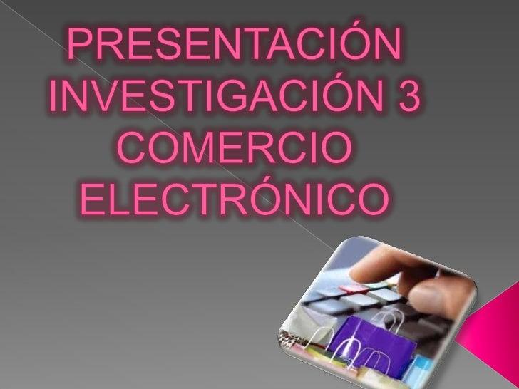 PRESENTACIÓNINVESTIGACIÓN 3COMERCIO ELECTRÓNICO<br />