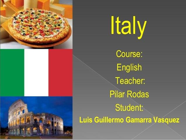 Italy Course: English Teacher: Pilar Rodas Student: Luis Guillermo Gamarra Vasquez