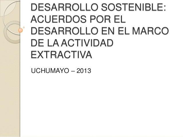 DESARROLLO SOSTENIBLE: ACUERDOS POR EL DESARROLLO EN EL MARCO DE LA ACTIVIDAD EXTRACTIVA UCHUMAYO – 2013