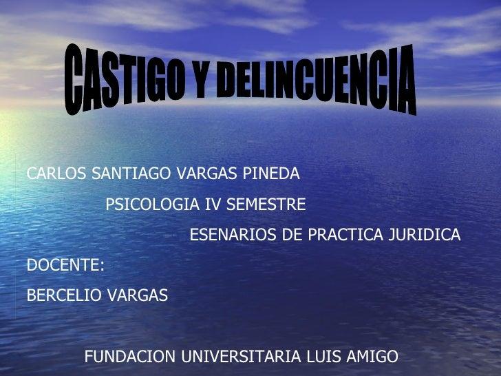 CASTIGO Y DELINCUENCIA CARLOS SANTIAGO VARGAS PINEDA PSICOLOGIA IV SEMESTRE ESENARIOS DE PRACTICA JURIDICA DOCENTE: BERCEL...