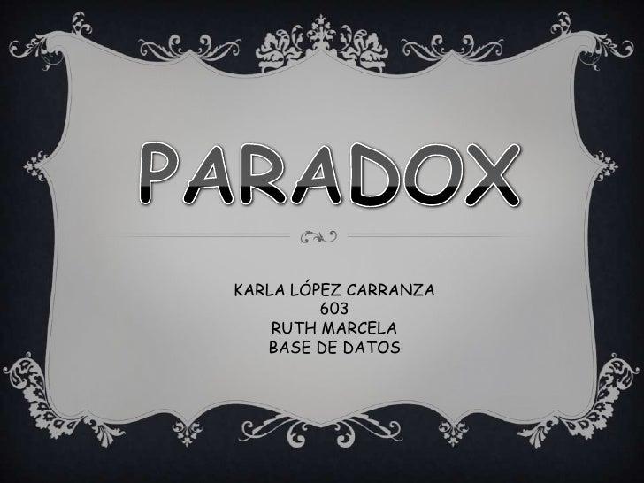 PARADOX<br />KARLA LÓPEZ CARRANZA  <br />603<br />RUTH MARCELA<br />BASE DE DATOS<br />