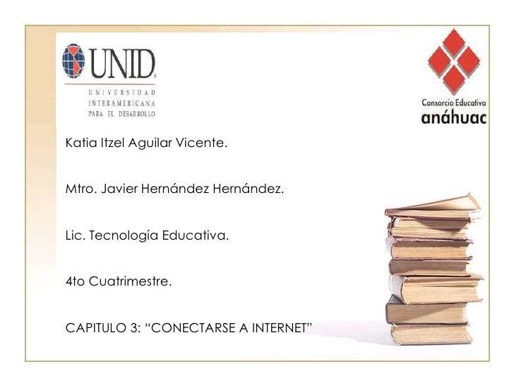 Katia Itzel Aguilar Vicente.<br />Mtro. Javier Hernández Hernández.<br />Lic. Tecnología Educativa.<br />4to Cuatrimestre....