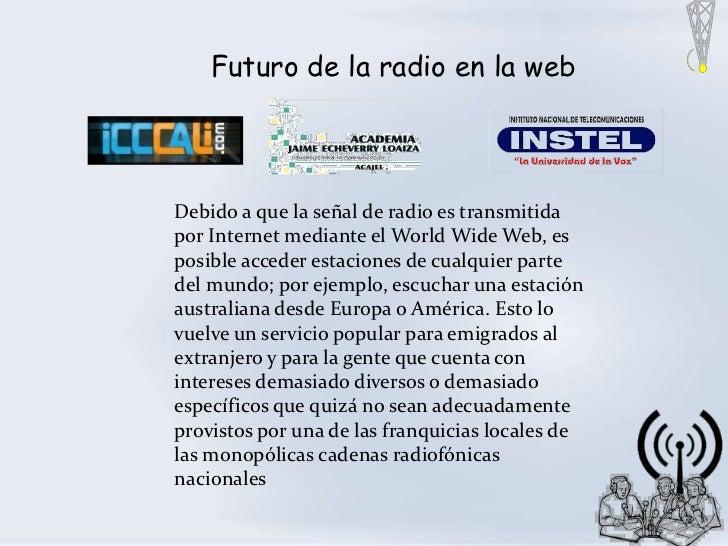 Futuro de la radio en la webDebido a que la señal de radio es transmitidapor Internet mediante el World Wide Web, esposibl...