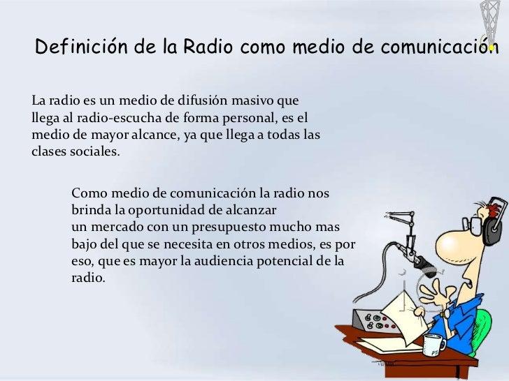Definición de la Radio como medio de comunicaciónLa radio es un medio de difusión masivo quellega al radio-escucha de form...