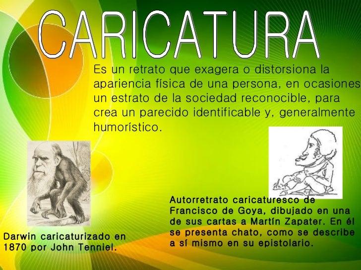 CARICATURA Es un retrato que exagera o distorsiona la apariencia física de una persona, en ocasiones un estrato de la soci...