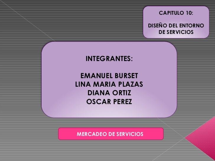 MERCADEO DE SERVICIOS  INTEGRANTES: EMANUEL BURSET LINA MARIA PLAZAS DIANA ORTIZ OSCAR PEREZ CAPITULO 10: DISEÑO DEL ENTOR...